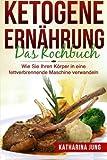 Ketogene Ernährung: Das Kochbuch - Wie Sie Ihren Körper mit der Ketogenen Diät in eine...