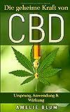CBD: Die geheime Kraft von CBD - Ursprung, Anwendung & Wirkung: Was Sie alles über CBD wissen...
